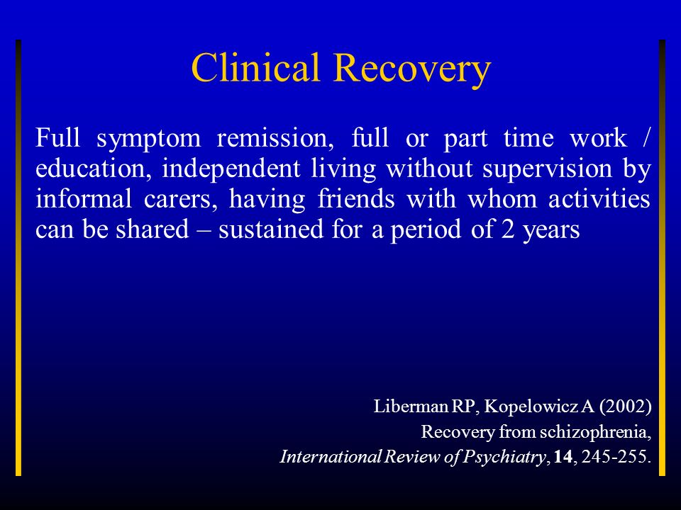 Clinical Recovery Full symptom remission, full or part time work / education, independent living without supervision by informal carers, having friend