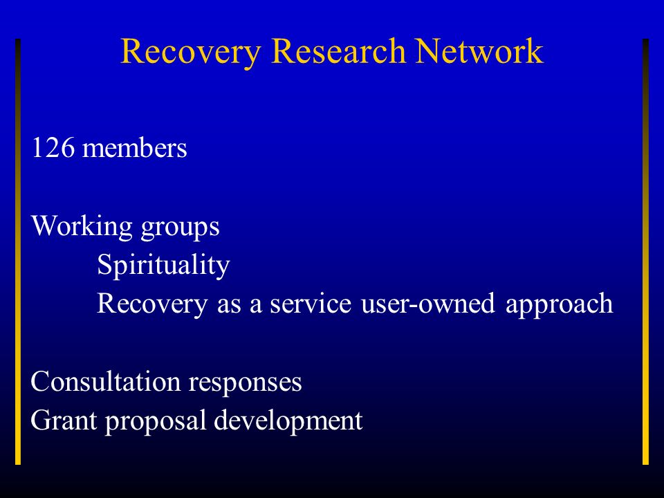 Recovery Research Network 126 members Working groups Spirituality Recovery as a service user-owned approach Consultation responses Grant proposal deve