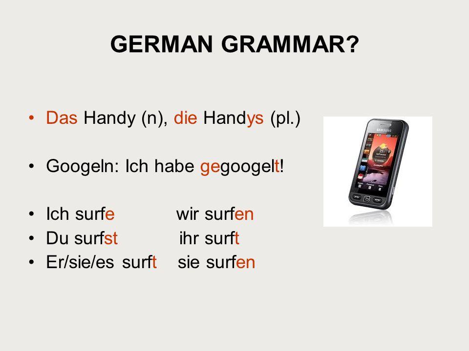 GERMAN GRAMMAR? Das Handy (n), die Handys (pl.) Googeln: Ich habe gegoogelt! Ich surfe wir surfen Du surfst ihr surft Er/sie/es surft sie surfen