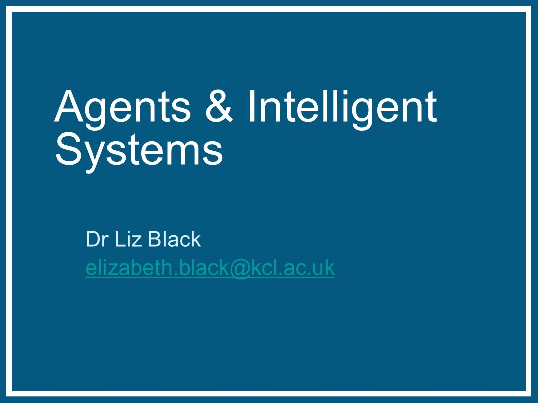 Agents & Intelligent Systems Dr Liz Black elizabeth.black@kcl.ac.uk