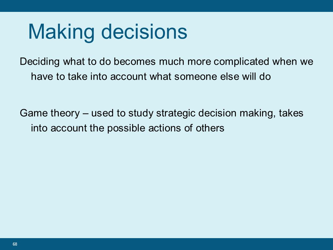 Making decisions Deciding what to do becomes much more complicated when we have to take into account what someone else will do Game theory – used to study strategic decision making, takes into account the possible actions of others 68