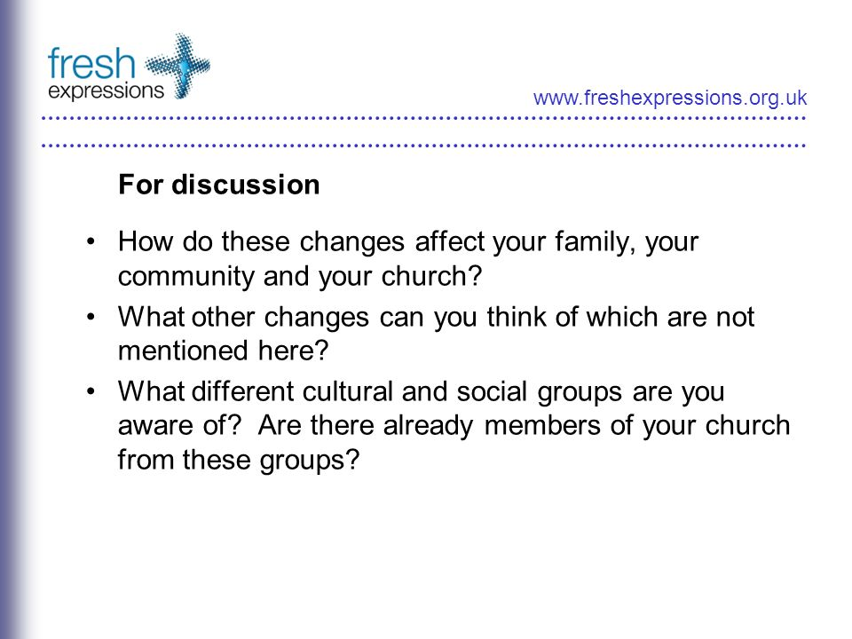 www.freshexpressions.org.uk For discussion How do these changes affect your family, your community and your church.