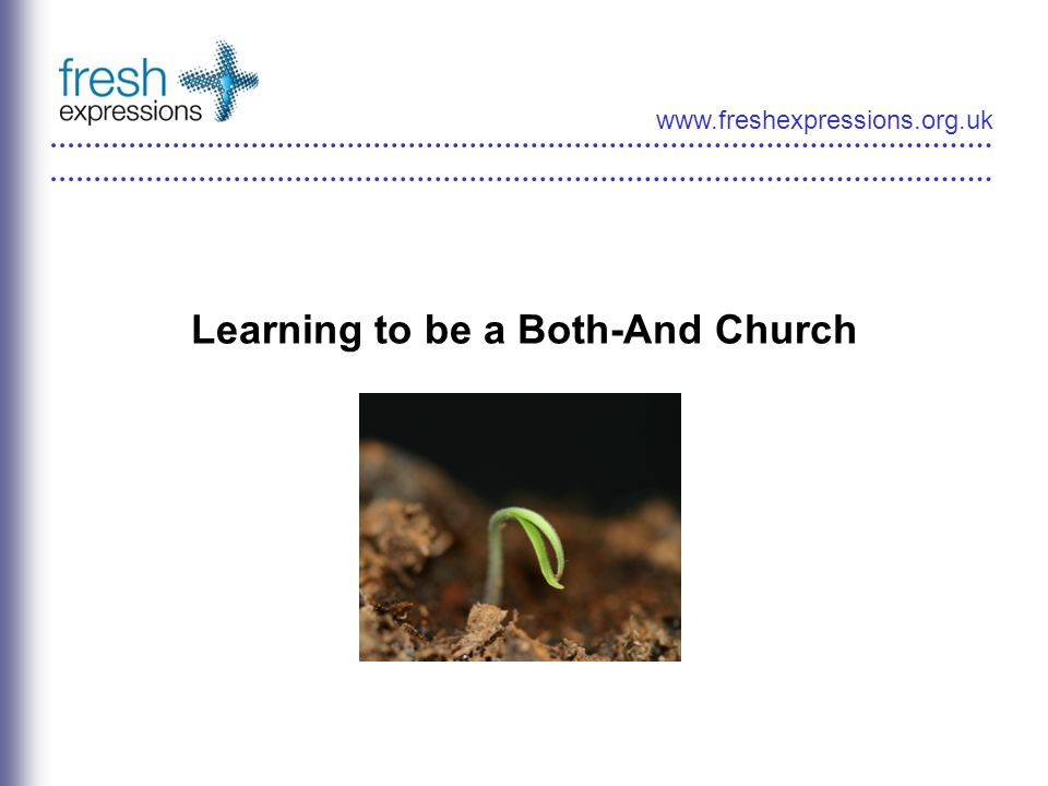 www.freshexpressions.org.uk Learning to be a Both-And Church