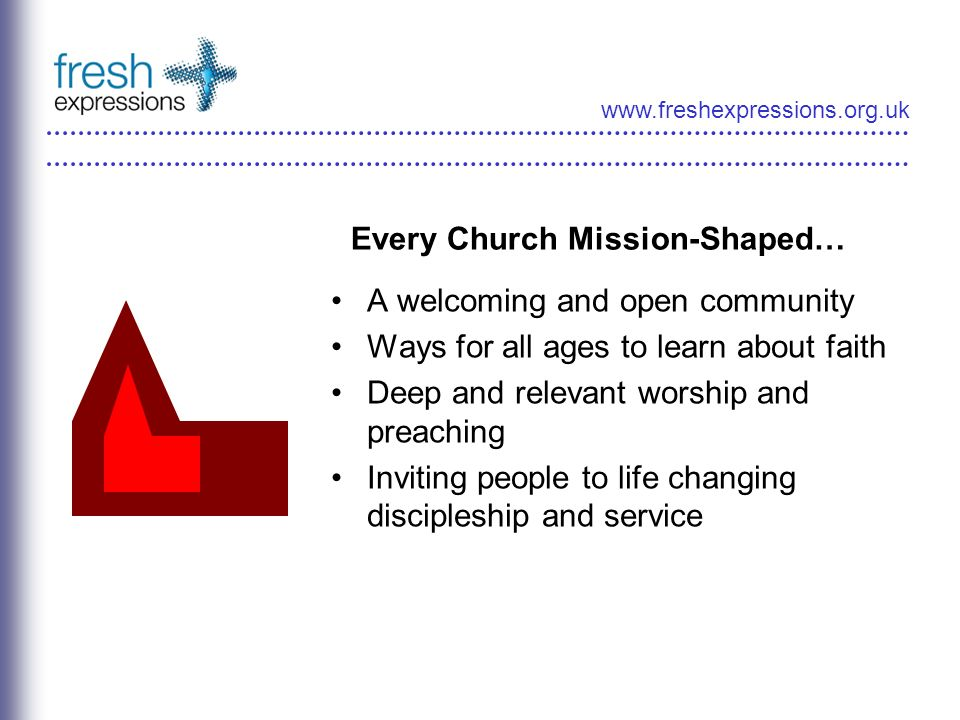 www.freshexpressions.org.uk Every Church Mission-Shaped… A welcoming and open community Ways for all ages to learn about faith Deep and relevant worship and preaching Inviting people to life changing discipleship and service