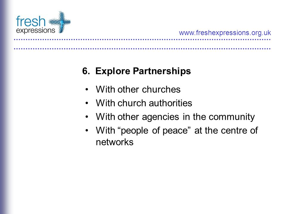 www.freshexpressions.org.uk 6. Explore Partnerships With other churches With church authorities With other agencies in the community With people of pe
