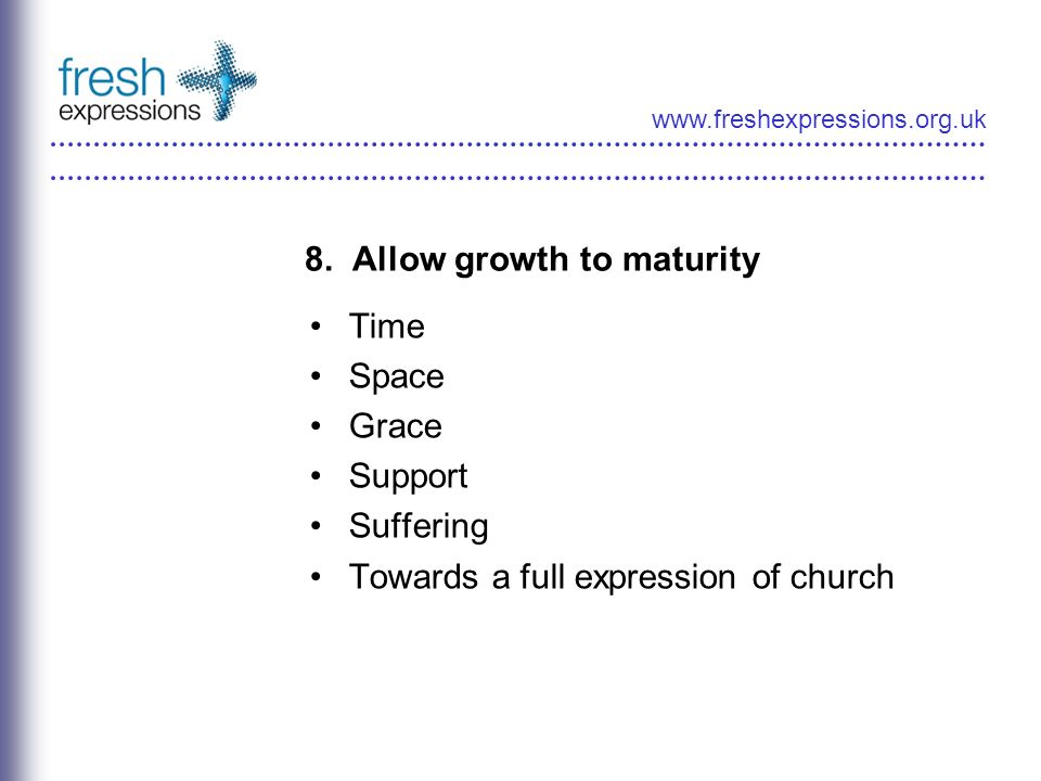 www.freshexpressions.org.uk 8. Allow growth to maturity Time Space Grace Support Suffering Towards a full expression of church