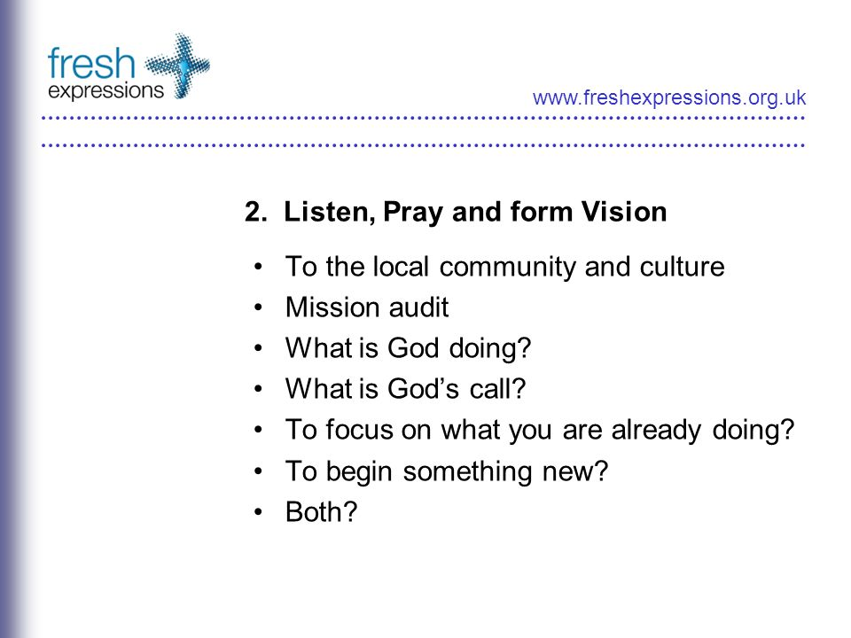 www.freshexpressions.org.uk 2. Listen, Pray and form Vision To the local community and culture Mission audit What is God doing? What is Gods call? To