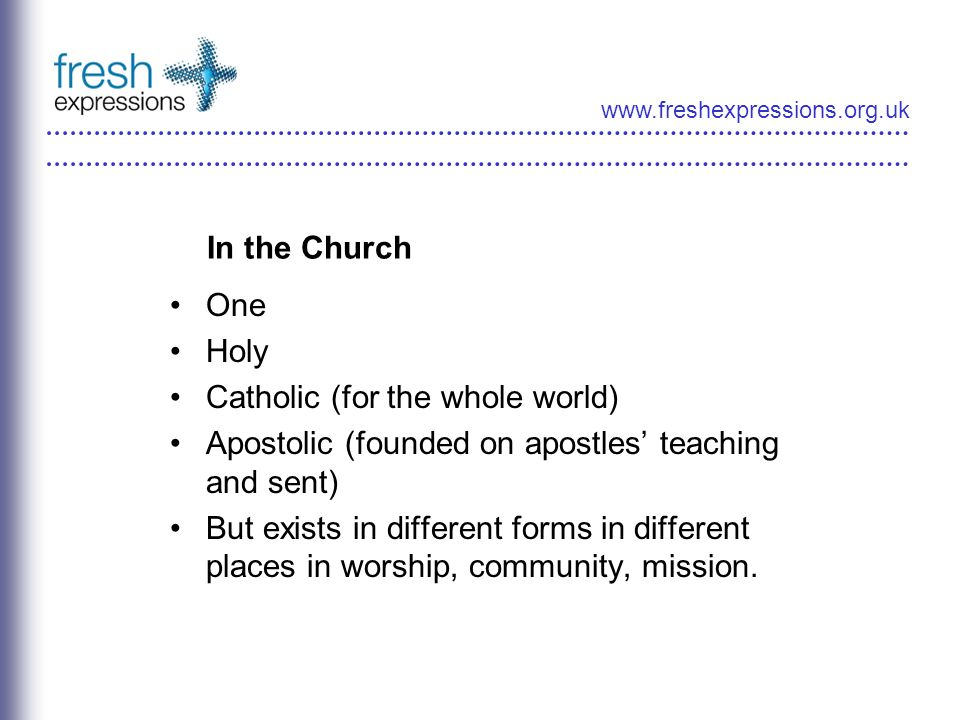 www.freshexpressions.org.uk In the Church One Holy Catholic (for the whole world) Apostolic (founded on apostles teaching and sent) But exists in diff