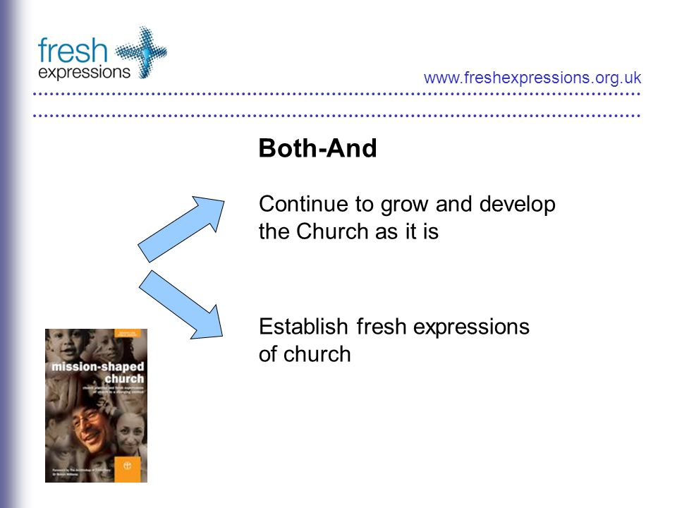 Both-And Continue to grow and develop the Church as it is Establish fresh expressions of church