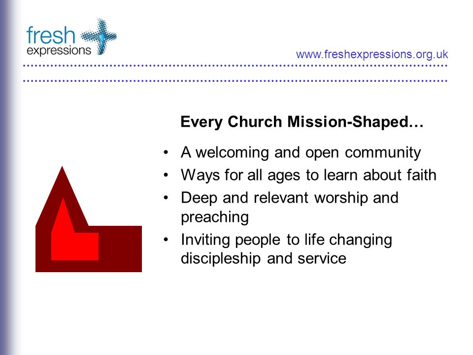 www.freshexpressions.org.uk Every Church Mission-Shaped… A welcoming and open community Ways for all ages to learn about faith Deep and relevant worsh