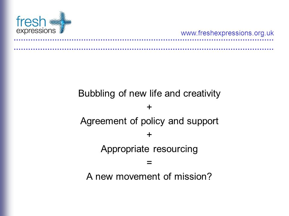 www.freshexpressions.org.uk Bubbling of new life and creativity + Agreement of policy and support + Appropriate resourcing = A new movement of mission