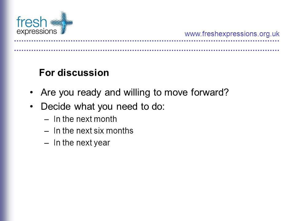 www.freshexpressions.org.uk For discussion Are you ready and willing to move forward? Decide what you need to do: –In the next month –In the next six