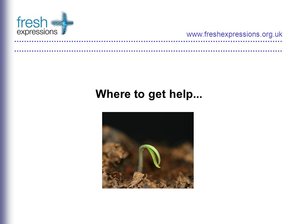 www.freshexpressions.org.uk Where to get help...