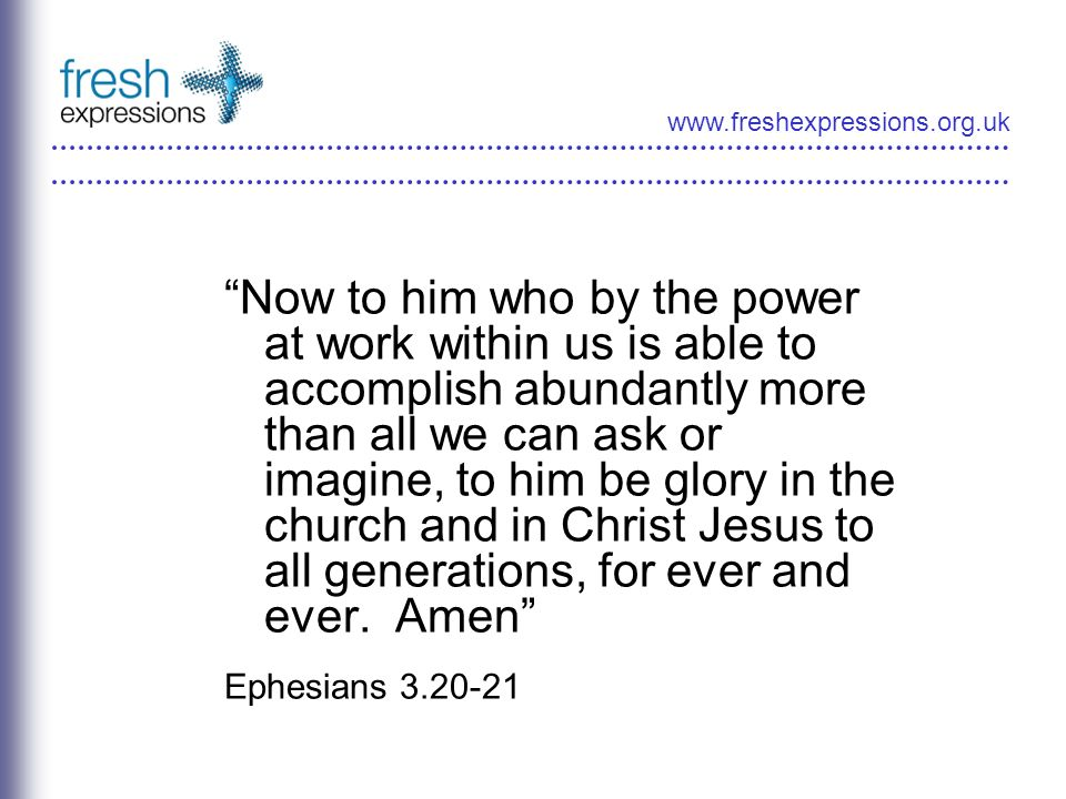 www.freshexpressions.org.uk Now to him who by the power at work within us is able to accomplish abundantly more than all we can ask or imagine, to him