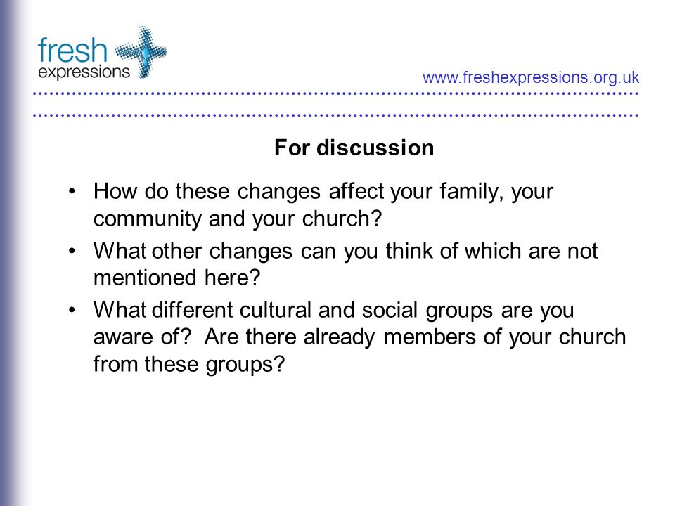 www.freshexpressions.org.uk For discussion How do these changes affect your family, your community and your church? What other changes can you think o