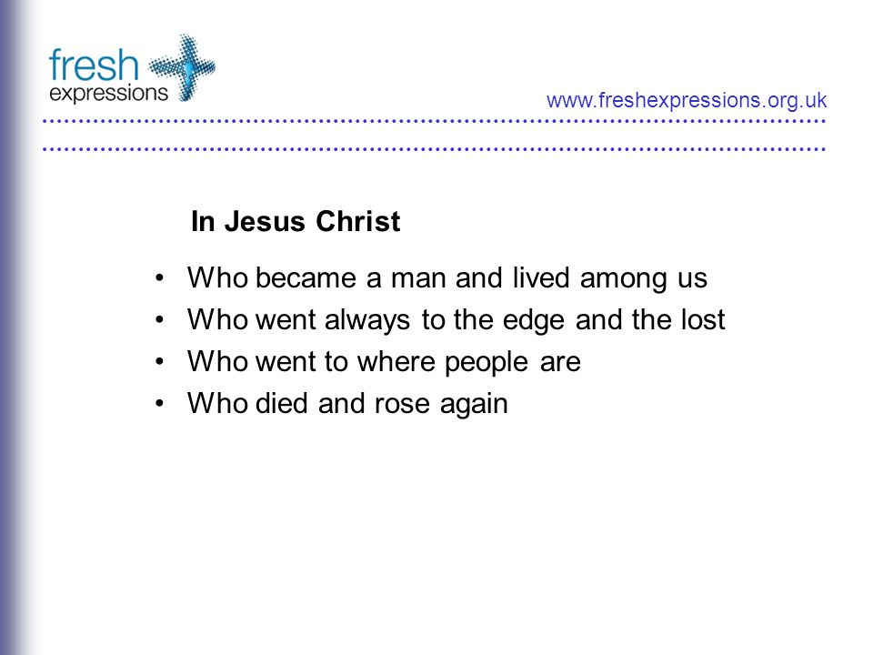 www.freshexpressions.org.uk In Jesus Christ Who became a man and lived among us Who went always to the edge and the lost Who went to where people are Who died and rose again