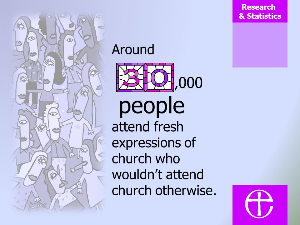 Research & Statistics Around, 000 people attend fresh expressions of church who wouldnt attend church otherwise.