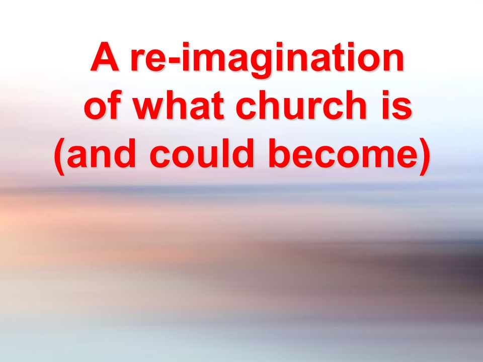 A re-imagination of what church is (and could become)