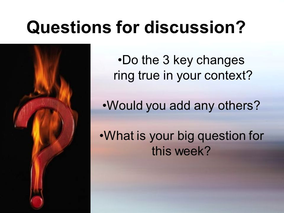 Questions for discussion. Do the 3 key changes ring true in your context.