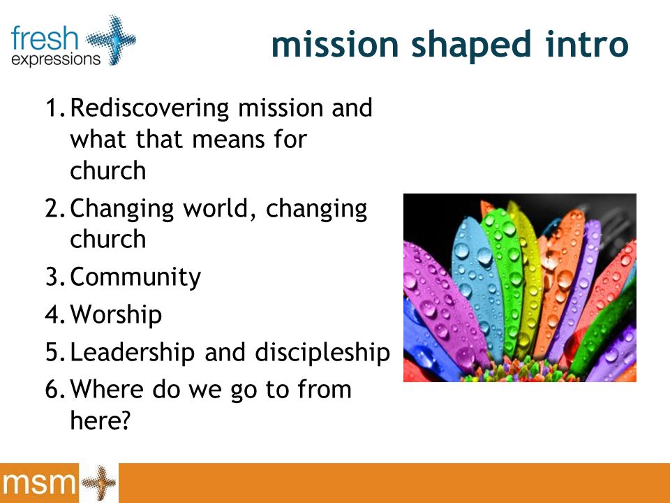 mission shaped intro 1.Rediscovering mission and what that means for church 2.Changing world, changing church 3.Community 4.Worship 5.Leadership and discipleship 6.Where do we go to from here