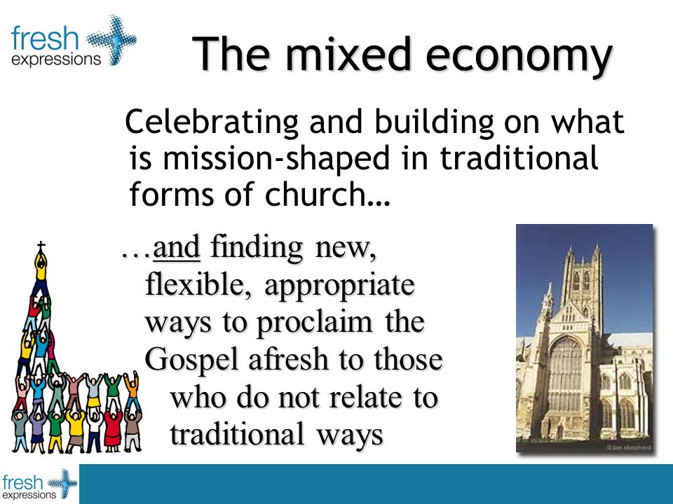 Celebrating and building on what is mission-shaped in traditional forms of church… …and finding new, flexible, appropriate ways to proclaim the Gospel afresh to those who do not relate to traditional ways The mixed economy