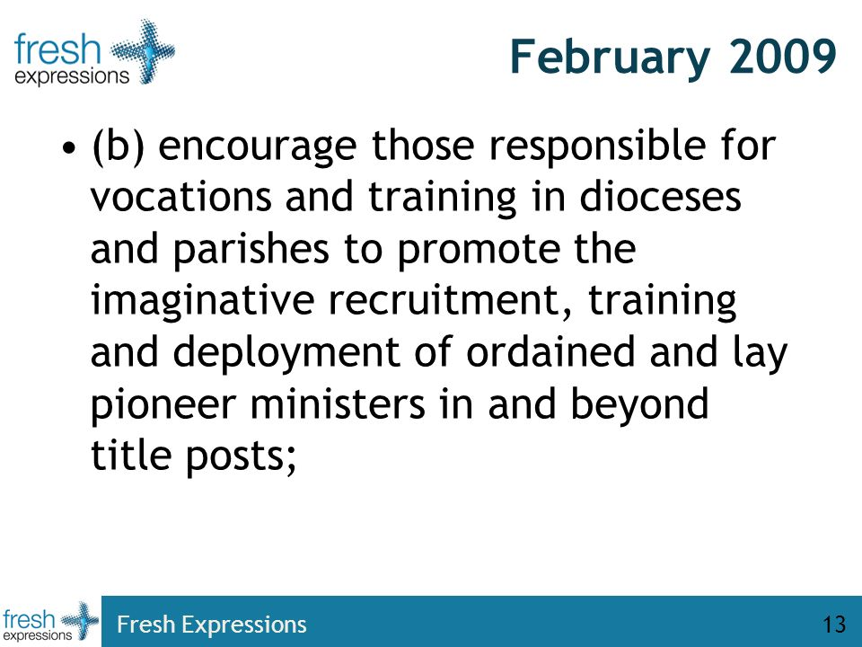 February 2009 (b) encourage those responsible for vocations and training in dioceses and parishes to promote the imaginative recruitment, training and deployment of ordained and lay pioneer ministers in and beyond title posts; Fresh Expressions13