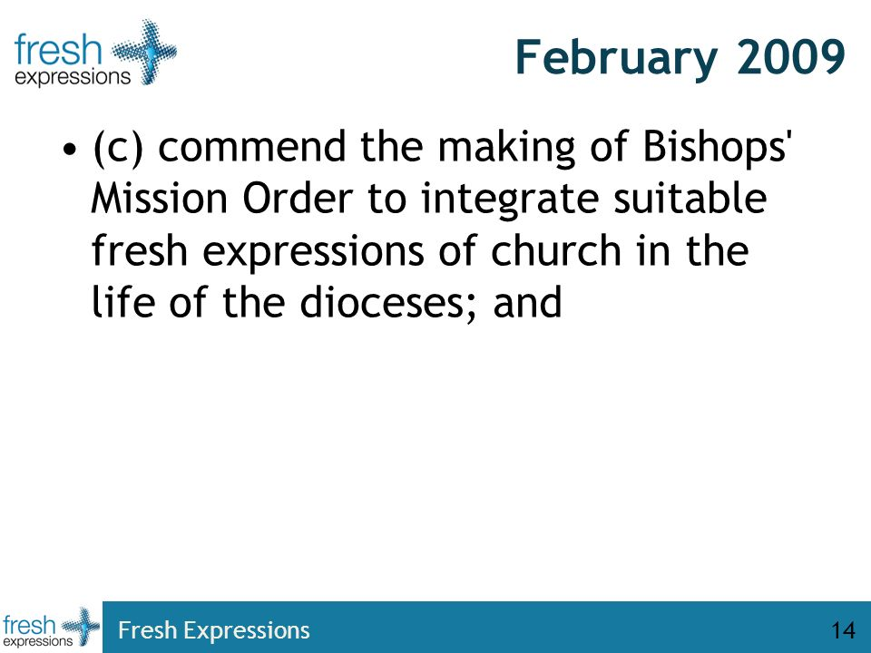 February 2009 (c) commend the making of Bishops' Mission Order to integrate suitable fresh expressions of church in the life of the dioceses; and Fres