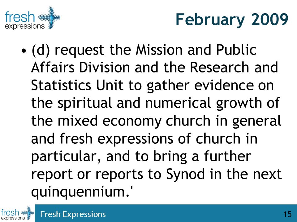 February 2009 (d) request the Mission and Public Affairs Division and the Research and Statistics Unit to gather evidence on the spiritual and numerical growth of the mixed economy church in general and fresh expressions of church in particular, and to bring a further report or reports to Synod in the next quinquennium. Fresh Expressions15