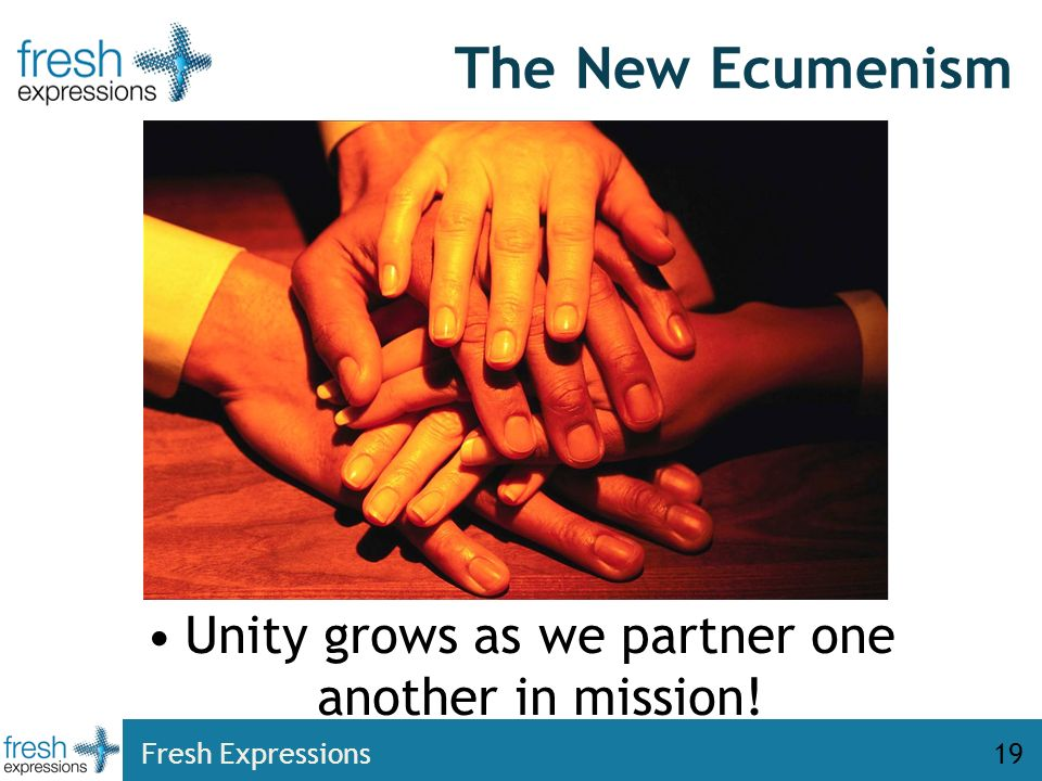 The New Ecumenism Unity grows as we partner one another in mission! Fresh Expressions19