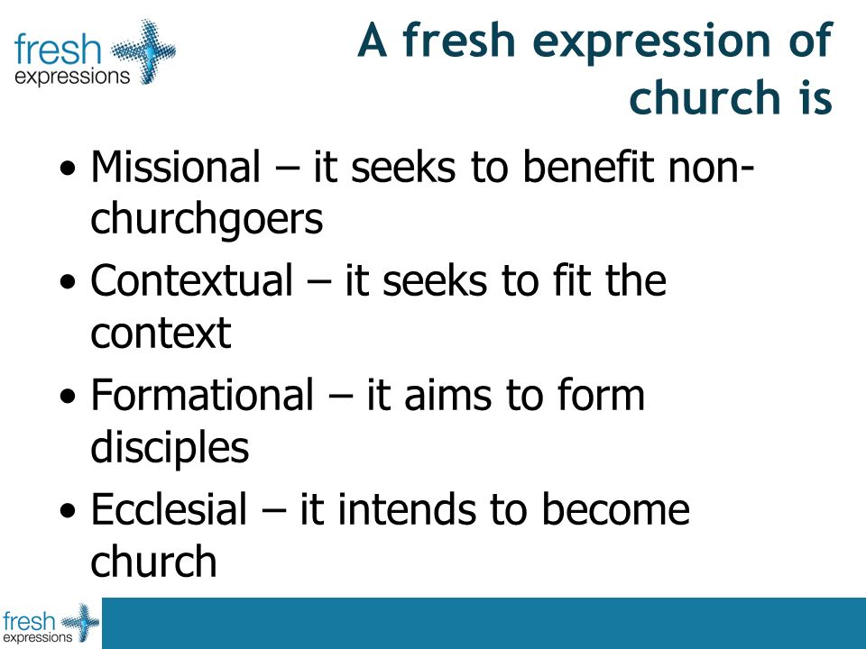 A fresh expression of church is Missional – it seeks to benefit non- churchgoers Contextual – it seeks to fit the context Formational – it aims to form disciples Ecclesial – it intends to become church