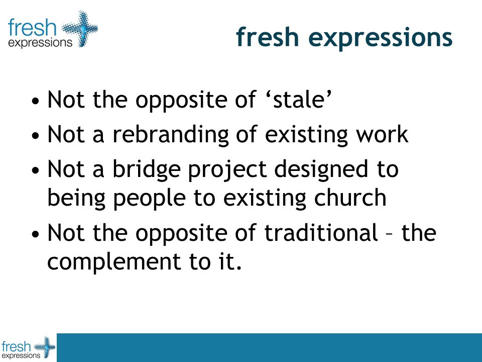 fresh expressions Not the opposite of stale Not a rebranding of existing work Not a bridge project designed to being people to existing church Not the opposite of traditional – the complement to it.