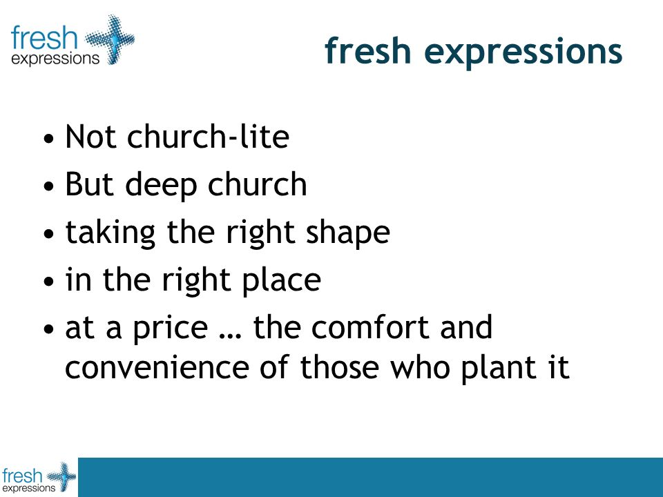 fresh expressions Not church-lite But deep church taking the right shape in the right place at a price … the comfort and convenience of those who plant it