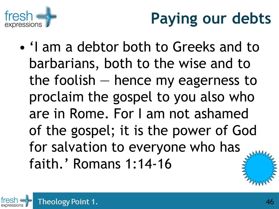 Paying our debts I am a debtor both to Greeks and to barbarians, both to the wise and to the foolish hence my eagerness to proclaim the gospel to you also who are in Rome.