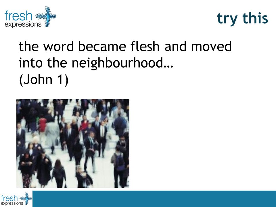 try this the word became flesh and moved into the neighbourhood… (John 1)