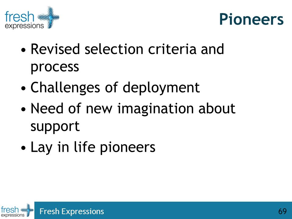 Pioneers Revised selection criteria and process Challenges of deployment Need of new imagination about support Lay in life pioneers Fresh Expressions6