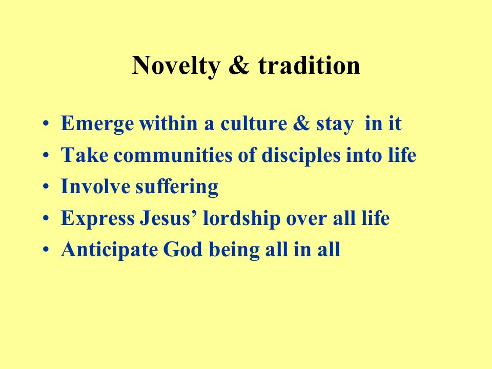 Novelty & tradition Emerge within a culture & stay in it Take communities of disciples into life Involve suffering Express Jesus lordship over all life Anticipate God being all in all