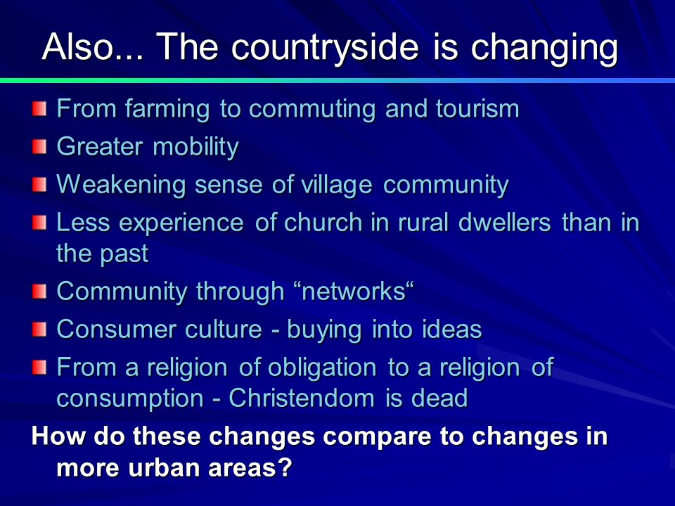 Also... The countryside is changing From farming to commuting and tourism Greater mobility Weakening sense of village community Less experience of chu