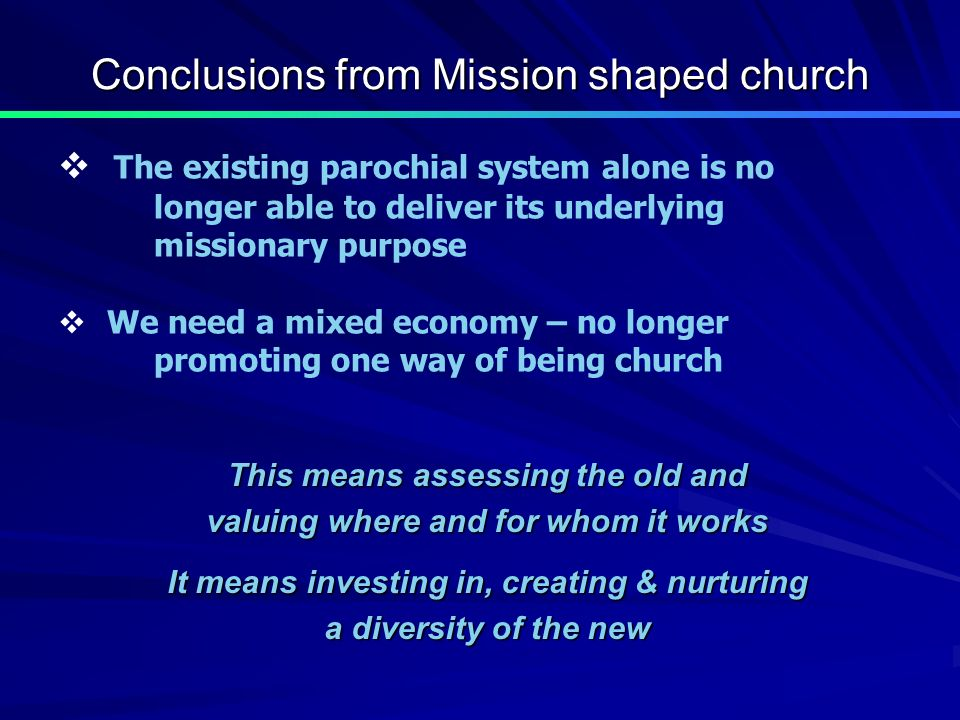 Conclusions from Mission shaped church This means assessing the old and valuing where and for whom it works It means investing in, creating & nurturing a diversity of the new The existing parochial system alone is no longer able to deliver its underlying missionary purpose We need a mixed economy – no longer promoting one way of being church