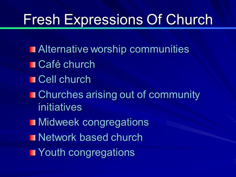 Fresh Expressions Of Church Alternative worship communities Café church Cell church Churches arising out of community initiatives Midweek congregations Network based church Youth congregations