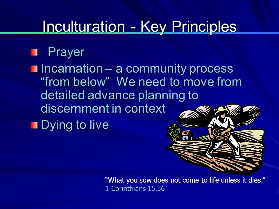 Inculturation - Key Principles Prayer Prayer Incarnation – a community process from below We need to move from detailed advance planning to discernment in context Dying to live What you sow does not come to life unless it dies.