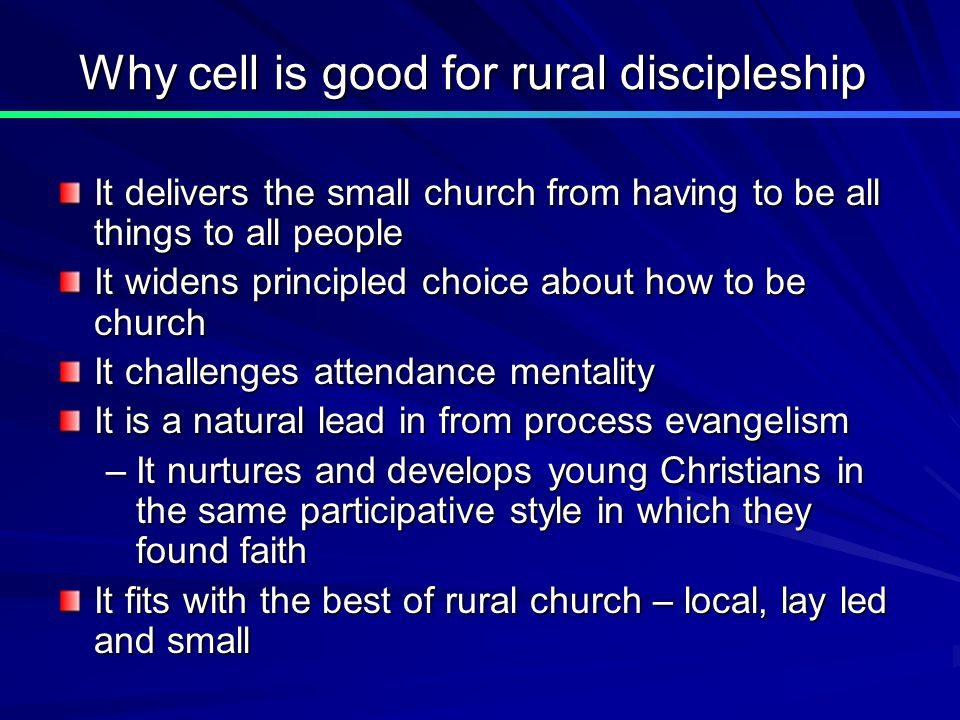 Why cell is good for rural discipleship It delivers the small church from having to be all things to all people It widens principled choice about how to be church It challenges attendance mentality It is a natural lead in from process evangelism –It nurtures and develops young Christians in the same participative style in which they found faith It fits with the best of rural church – local, lay led and small