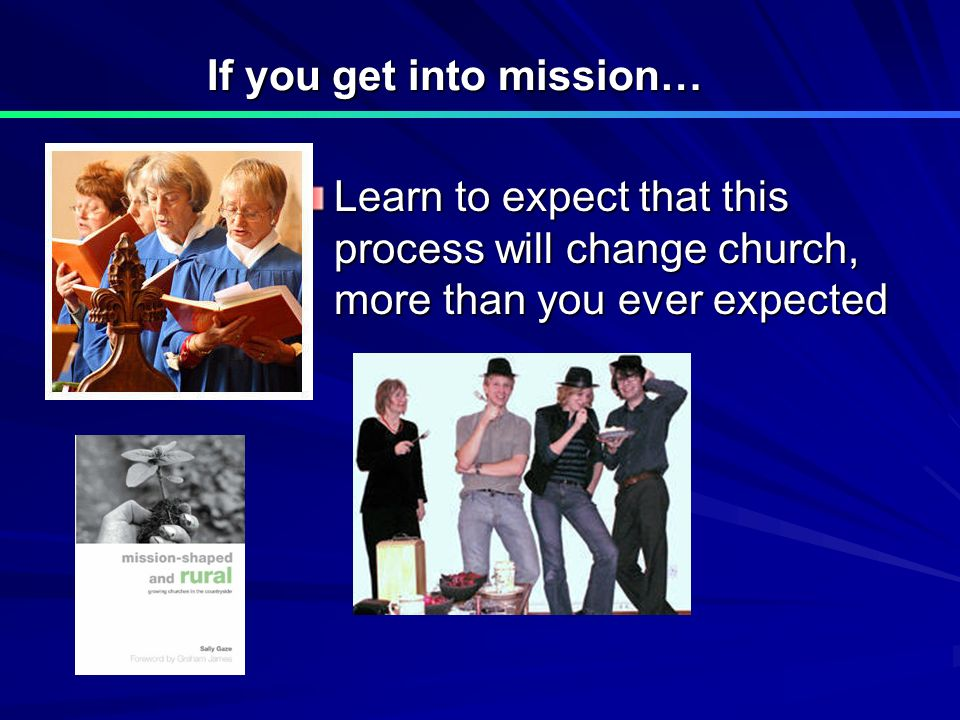 If you get into mission… Learn to expect that this process will change church, more than you ever expected