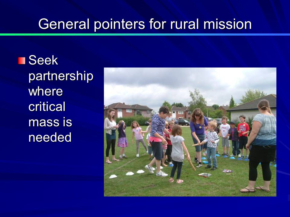 General pointers for rural mission Seek partnership where critical mass is needed