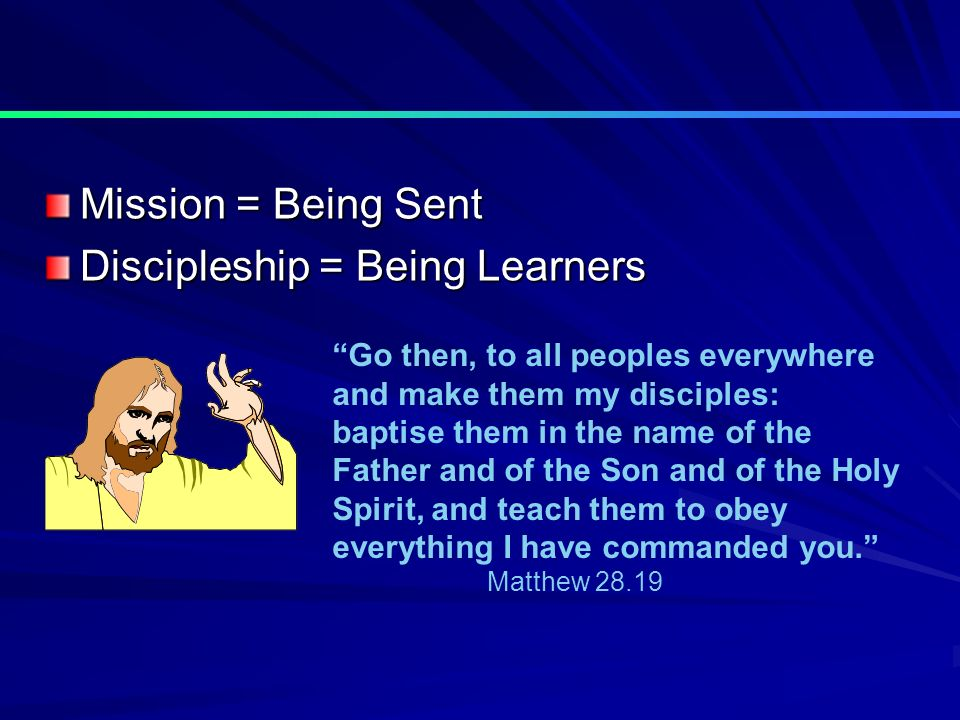 Mission = Being Sent Discipleship = Being Learners Go then, to all peoples everywhere and make them my disciples: baptise them in the name of the Father and of the Son and of the Holy Spirit, and teach them to obey everything I have commanded you.