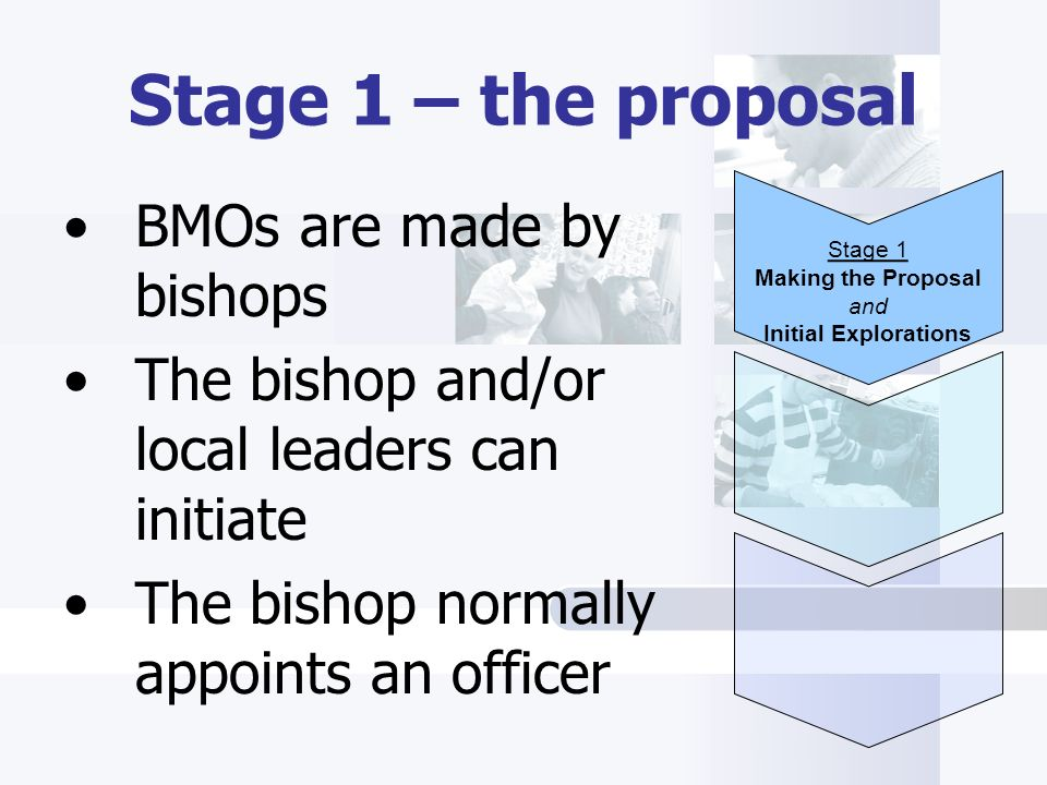 Stage 1 – the proposal BMOs are made by bishops The bishop and/or local leaders can initiate The bishop normally appoints an officer Stage 1 Making the Proposal and Initial Explorations