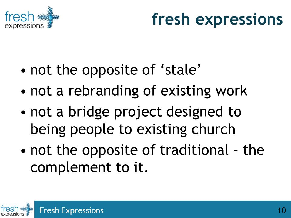 Fresh Expressions10 fresh expressions not the opposite of stale not a rebranding of existing work not a bridge project designed to being people to existing church not the opposite of traditional – the complement to it.