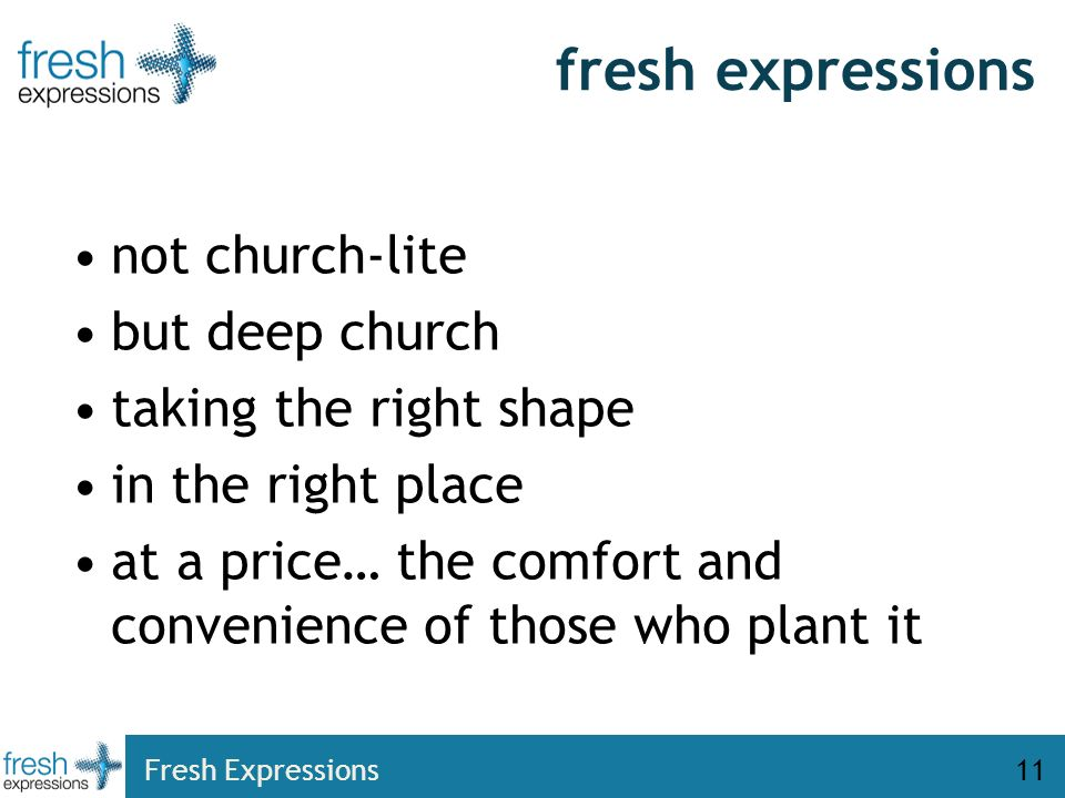 Fresh Expressions11 fresh expressions not church-lite but deep church taking the right shape in the right place at a price… the comfort and convenience of those who plant it