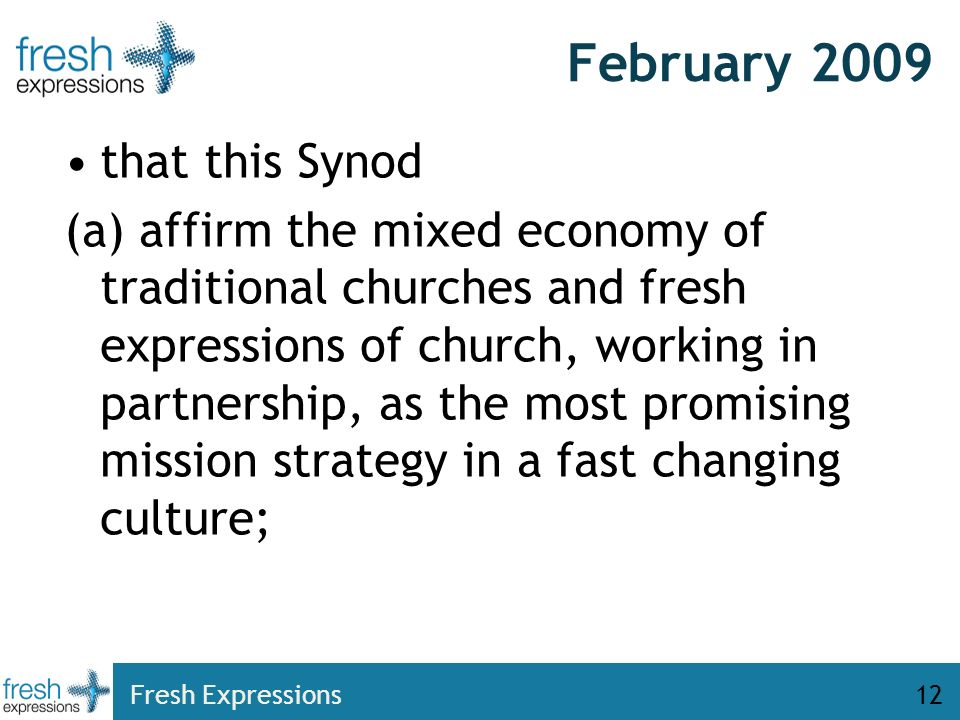 Fresh Expressions12 February 2009 that this Synod (a) affirm the mixed economy of traditional churches and fresh expressions of church, working in partnership, as the most promising mission strategy in a fast changing culture;