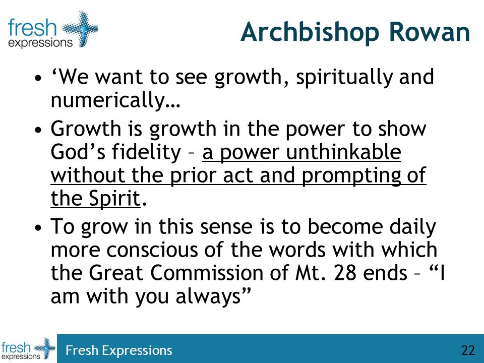 Fresh Expressions22 Archbishop Rowan We want to see growth, spiritually and numerically… Growth is growth in the power to show Gods fidelity – a power unthinkable without the prior act and prompting of the Spirit.