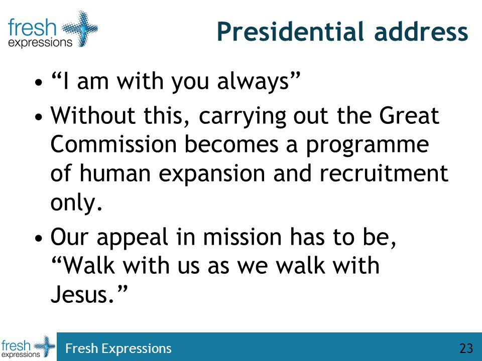 Fresh Expressions23 Presidential address I am with you always Without this, carrying out the Great Commission becomes a programme of human expansion and recruitment only.